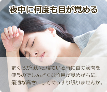 夜中に何度も目が覚める まくらが低いと寝ているときに首の筋肉を使うのでしんどくなり目が覚めがちに。最適な高さにしてぐっすり眠りませんか。