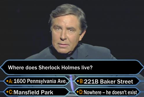 Who Wants to Be a Millionaire?, philosophy style. Where does Sherlock Holmes live? B. 221B Baker Street. D. Nowhere -- he doesn't exist.