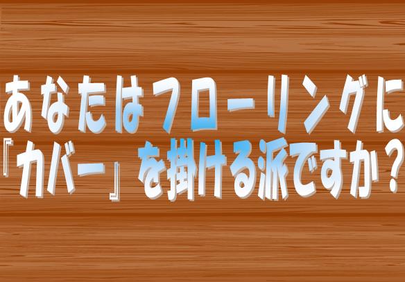 東京 神奈川(横浜) 愛知(名古屋) 大阪 広島の皆さまに敷金返してnetがお尋ねします。あなたはフローリングにカバーを掛ける派ですか?