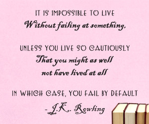 It is impossible to live without failing at something unless you live so cautiously that you might as well not have lived at all in which case you fail by default - J.K. Rowling vinyl wall art quote