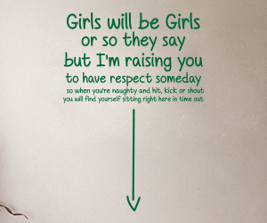 Girls will be girls or so they say but I'm raising you to have respect someday so when you're naughty and hit, kick or shout you will find yourself sitting right here in time out wall art sticker