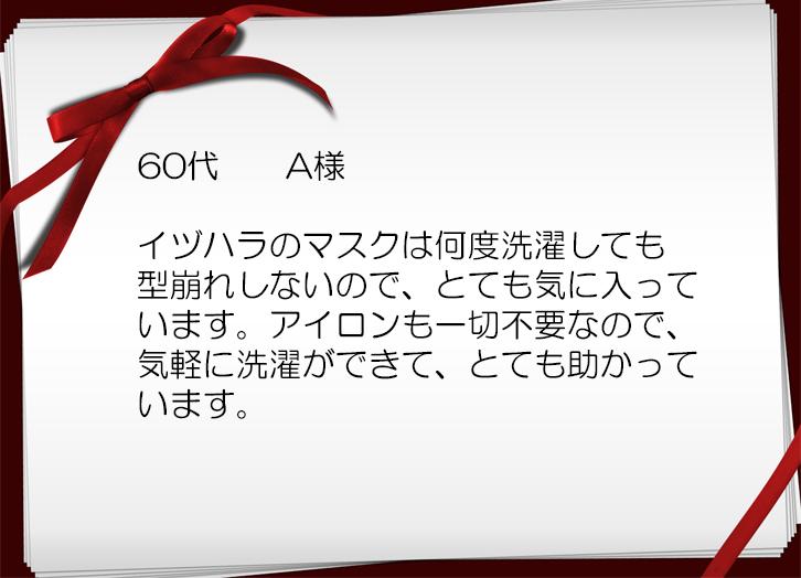 イヅハラのマスクは何度洗濯しても 型崩れしないので、とても気に入って います。アイロンも一切不要なので、 気軽に洗濯ができて、とても助かって います。
