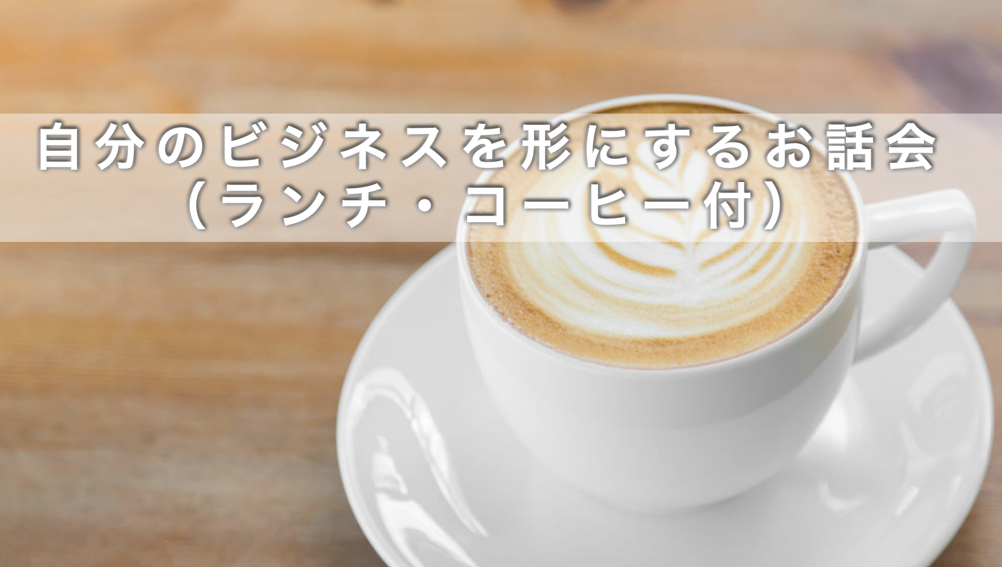10月30日自分のビジネスを形にするお話会 (ランチ・コーヒー付)