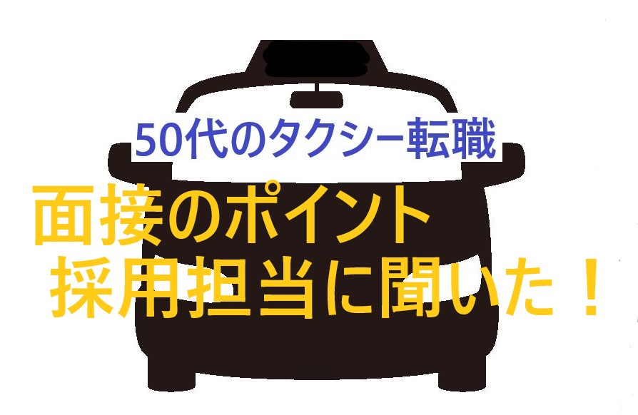 【面接ポイント】50代からのタクシー転職「採用担当に聞いてきた!」