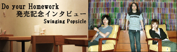 Do your Homework 発売記念インタビュー Swinging Popsicle