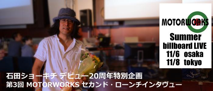 第3回 石田ショーキチデビュー20周年特別企画 MOTORWORKSセカンド・ローンチインタヴュー