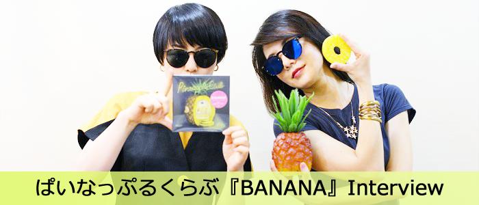 ぱいなっぷるくらぶ『BANANA』Interview