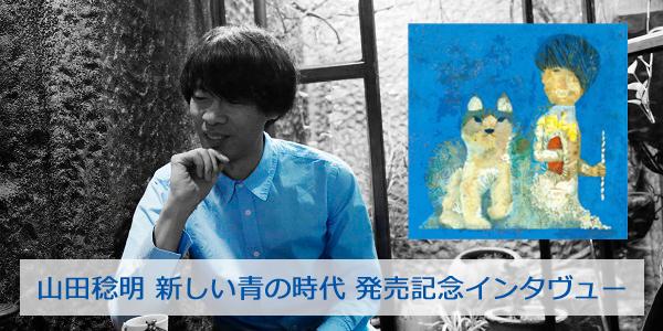 山田稔明 新しい青の時代 発売記念インタヴュー
