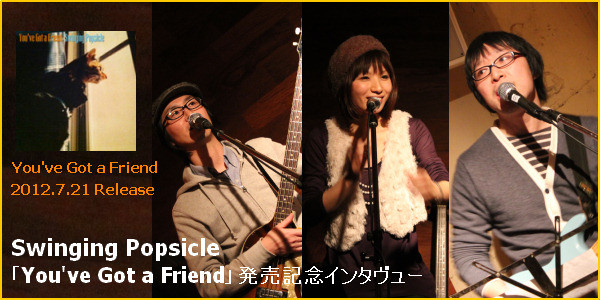 Swinging Popsicle You've Got a Friend発売記念インタビュー