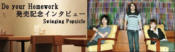 Do your Homework 発売記念インタビュー Swinging Popsicle
