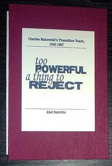 Too Powerful a Thing to Reject: Charles Bukowski's Transition Years, 1945-1957 by Abel Debritto. Hardcover-Deluxe Edition. (c) www.chancepress.com
