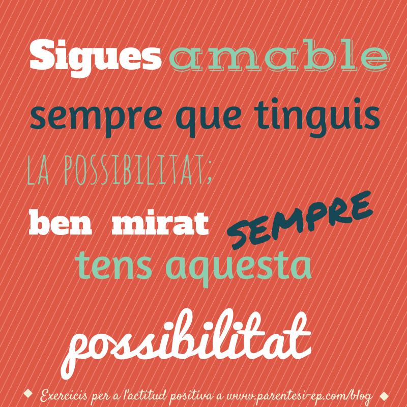 Sigues amable sempre que en tinguis la posisibilitat; ben mirar, sempre tens aquesta possibilitat