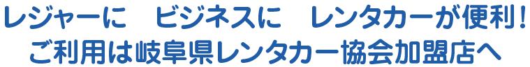 レジャーに ビジネスに レンタカーが便利! ご利用は岐阜県レンタカー協会加盟店へ