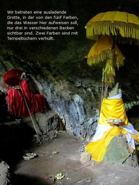 Wir betreten eine ausladende Grotte, in der von den fünf Farben, die das Wasser hier aufweisen soll nur drei in den verschiedenen Becken sichtbar sind. Zwei Farben sind mit Tempeltüchern verhüllt.