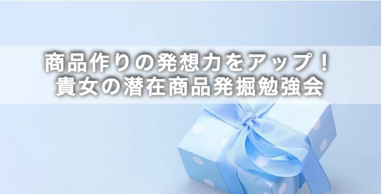 7/24(土)商品作りの発想力アップ!貴女の潜在商品発掘勉強会