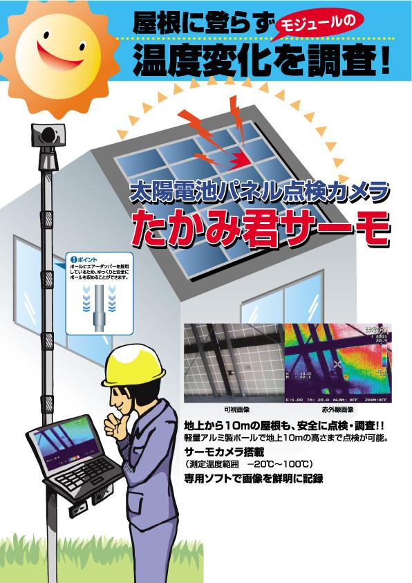 屋根に登らずモジュールの温度変化を調査!太陽電池パネル点検カメラたかみ君サーモ ポイント:ポールにエアーダンパーを採用しているため、ゆっくりと安全にポールを収めることができます。 地上から10mの屋根も、安全に点検・調査!!軽量アルミ製ポールで地上10mの高さまで点検が可能。 サーモカメラ搭載(測定温度範囲 120℃~100℃) 専用ソフトで画像を鮮明に記録