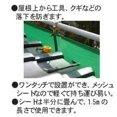 ●屋根から工具、クギなどの落下を防ぎます。 ●ワンタッチで設置ができ、メッシュシートなので軽くて持ち運び易い。 ●シートは半分に畳んで、1.5mの長さで使用できます。