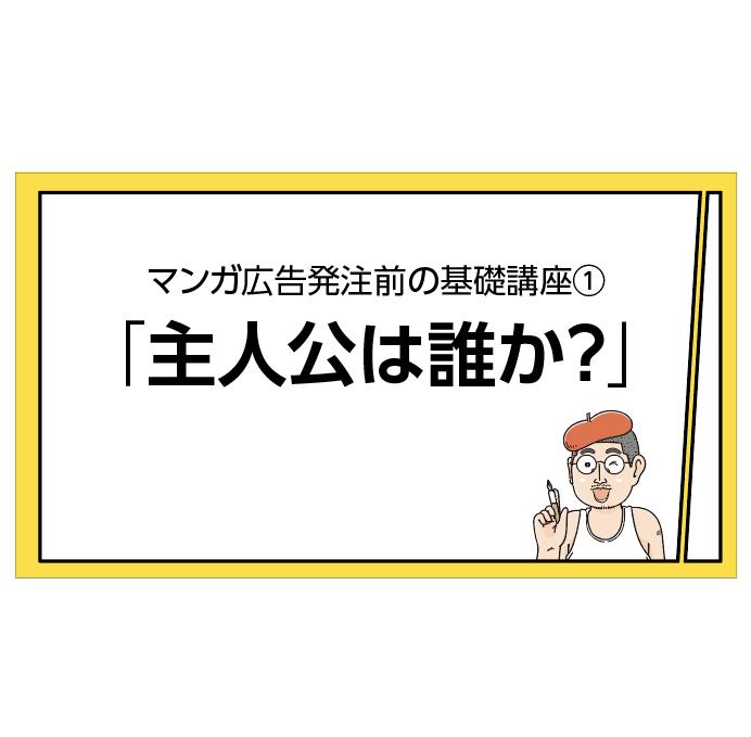 マンガ広告発注前の基礎(1)主人公は誰か?