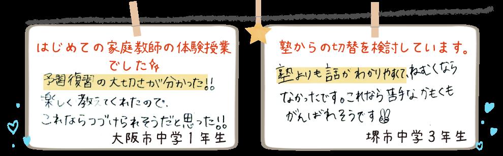 大阪市中学1年生[はじめての家庭教師の体験授業でした]予習復習の大切さがわかった!楽しく教えてくれたのでこれなら続けられると思った! 堺市中学3年生[塾からの切替で家庭教師を検討しています]塾よりも話がわかりやすくて眠くならなかったです。これなら苦手な科目も頑張れそうです。