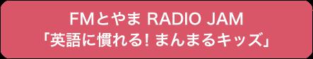 FMとやま RADIO JAM 毎月第3月曜日 17時20分頃~ 「英語に慣れる!まんまるキッズ」