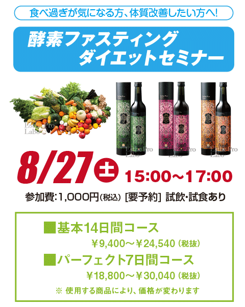 食べ過ぎが気になる方、体質改善したい方へ! 酵素ファスティングダイエットセミナー  7月9日(土) 15:00〜17:00 参加費:1,000円(税込) [要予約] 試飲・試食あり 基本14日間コース ¥9,400〜¥24,540(税抜) パーフェクト7日間コース ¥18,800〜¥30,040(税抜) ※ 使用する商品により、価格が変わります