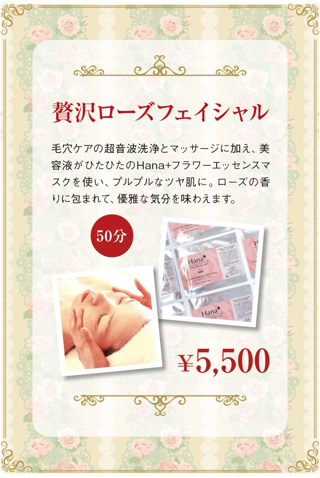 贅沢ローズフェイシャル (50分) ¥5,500 毛穴ケアの超音波洗浄とマッサージに加え、美容液がひたひたのHana+フラワーエッセンスマスクを使い、プルプルなツヤ肌に。ローズの香りに包まれて、優雅な気分を味わえます。