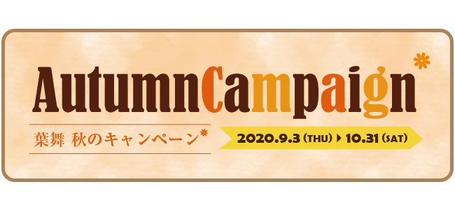 Autumn Campaign 葉舞 秋のキャンペーン 2020.9.3 (THU) ~10.31 (SAT)