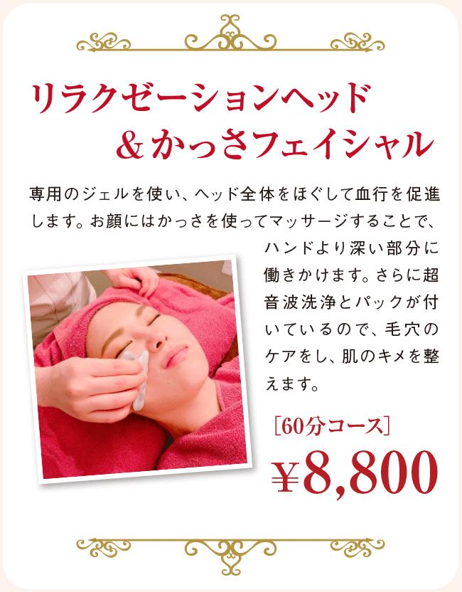 リラクゼーションヘッド&かっさフェイシャル 専用のジェルを使い、ヘッド全体をほぐして血行を促進します。お顔にはかっさを使ってマッサージすることで、ハンドより深い部分に働きかけます。さらに超音波洗浄とパックが付いているので、毛穴のケアをし、肌のキメを整えます。 [60分コース] ¥8,800