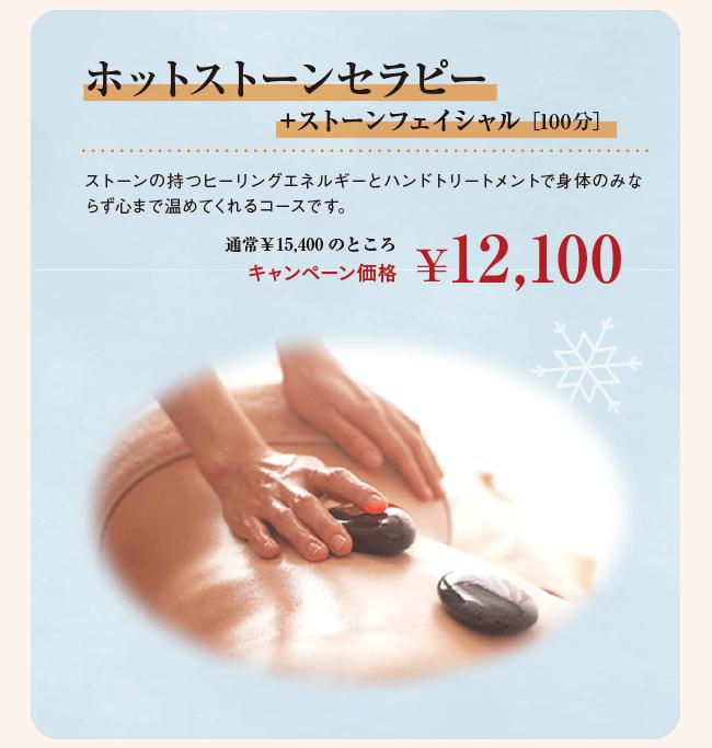 ホットストーンセラピー+ストーンフェイシャル [100分] ストーンの持つヒーリングエネルギーとハンドトリートメントで身体のみならず心まで温めてくれるコースです。 通常¥15,400のところ キャンペーン価格 ¥12,100