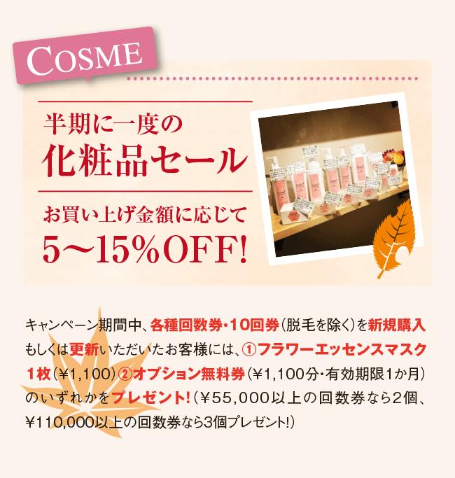 COSME 半期に一度の化粧品セール お買い上げ金額に応じて 5〜15%OFF! キャンペーン期間中、各種回数券・10回券(脱毛を除く)を新規購入もしくは更新いただいたお客様には、①フラワーエッセンスマスク1枚(¥1,100)②オプション無料券(¥1,100分・有効期限1か月)のいずれかをプレゼント ! (¥55,000以上の回数券なら2個、¥110,000以上の回数券なら3個プレゼント!)