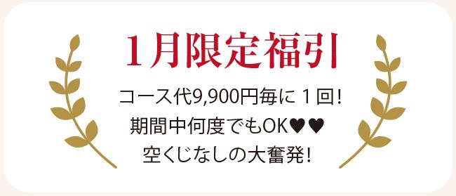 1月限定福引 コース代9,900円毎に1回! 期間中何度でもOK♥♥ 空くじなしの大奮発!