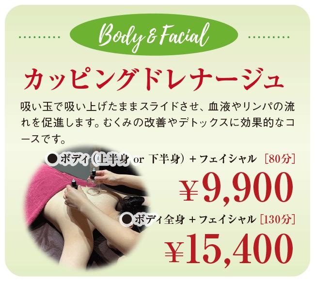 Body & Facial ボディ&フェイシャル カッピングドレナージュ 吸い玉で吸い上げたままスライドさせ、血液やリンパの流れを促進します。むくみの改善やデトックスに効果的なコースです。 ●ボディ(上半身 or 下半身)+フェイシャル [80分] 9,900円 ●ボディ全身+フェイシャル [130分] 15,400円