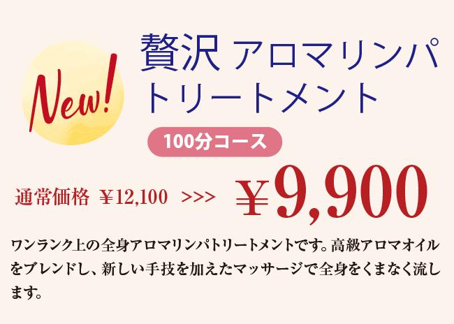 New! 贅沢 アロマリンパトリートメント 100分コース 通常価格 ¥12,100 >>>¥9,900 ワンランク上の全身アロマリンパトリートメントです。高級アロマオイルをブレンドし、新しい手技を加えたマッサージで全身をくまなく流します。