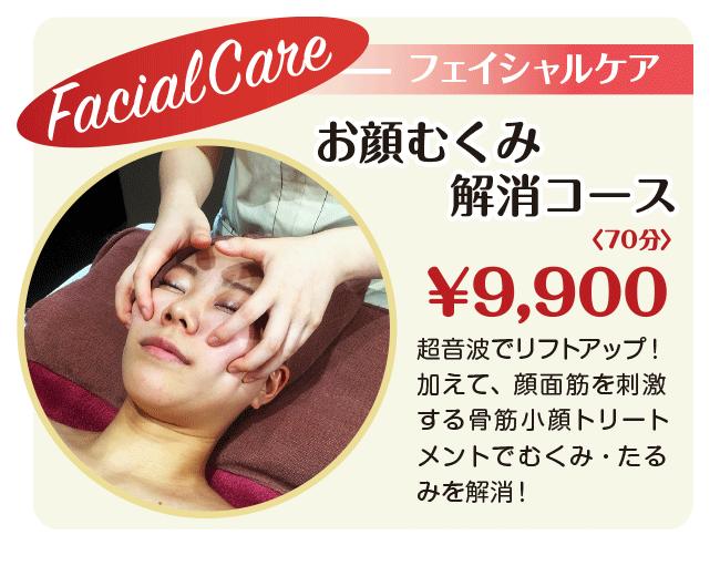 フェイシャルケア お顔むくみ解消コース 70分 ¥9,900 超音波でリフトアップ! 加えて、顔面筋を刺激する骨筋小顔トリートメントでむくみ・たるみを解消!