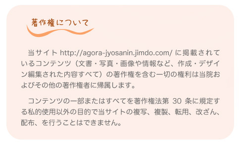 著作権について。 当サイト http://agora-jyosanin.jimdo.com/ に掲載されているコンテンツ(文書・写真・画像や情報など、作成・デザイン編集された内容すべて)の著作権を含む一切の権利は当院およびその他の著作権者に帰属します。   コンテンツの一部またはすべてを著作権法第30条に規定する私的使用以外の目的で当サイトの複写、複製、転用、改ざん、配布、を行うことはできません。