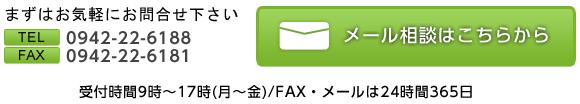 まずはお気軽にお問い合わせ下さい TEL 0942-22-6188 FAX 0942-22-6181 メール相談はこちらから 受付時間9時~17時(月~金)/FAX・メールは24時間365日