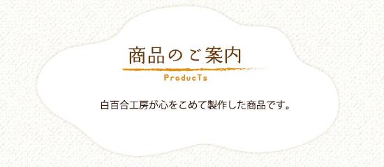 商品のご案内 白百合工房が心をこめて製作した商品です。