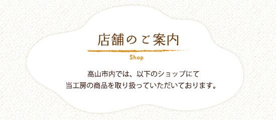 店舗のご案内 高山市内では、以下のショップにて当工房の商品を取り扱っていただいております。