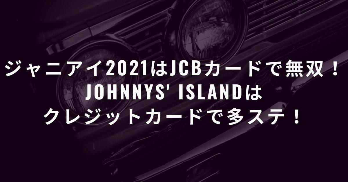 【必見】ジャニアイ2021はJCBカードで無双!JOHNNYS' IsLANDはクレジットカードで多ステ!