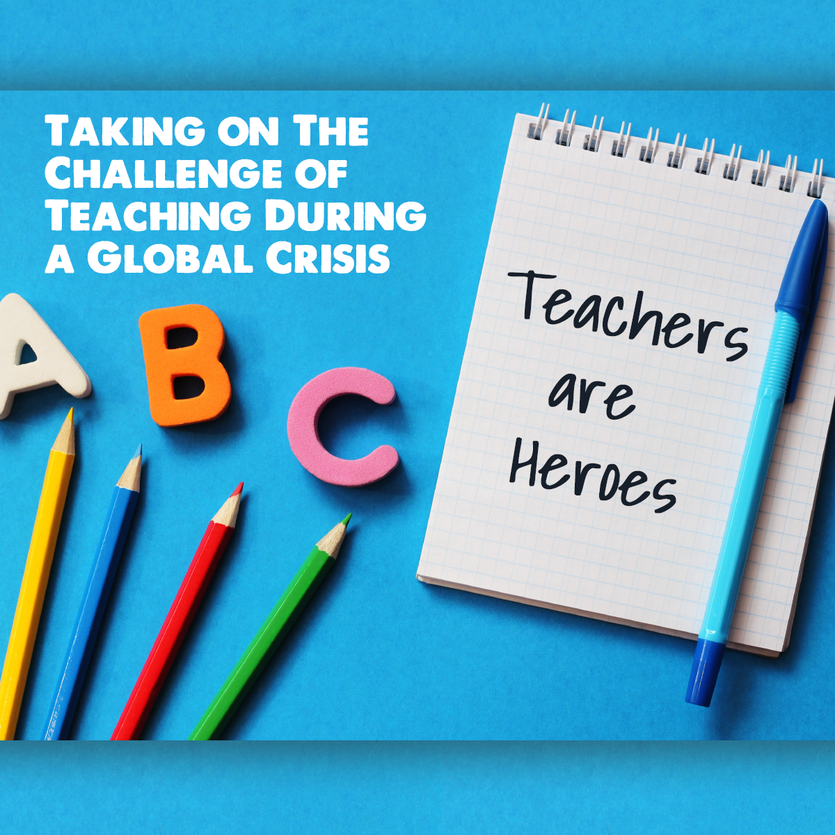 Teachers Are Heroes - Taking on The Challenge of Teaching During a Global Crisis