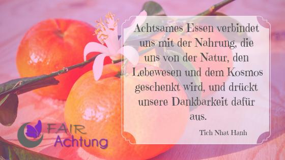 """Vor schön drappierten Mandarinen steht: """"Achtsames Essenverbindet uns mit der Nahrung, die uns von der Natur, den Lebewesen und dem Kosmos geschenkt wird, und drückt unsere Dankbarkeit dafür aus."""" von Tich Nhat Hanh"""