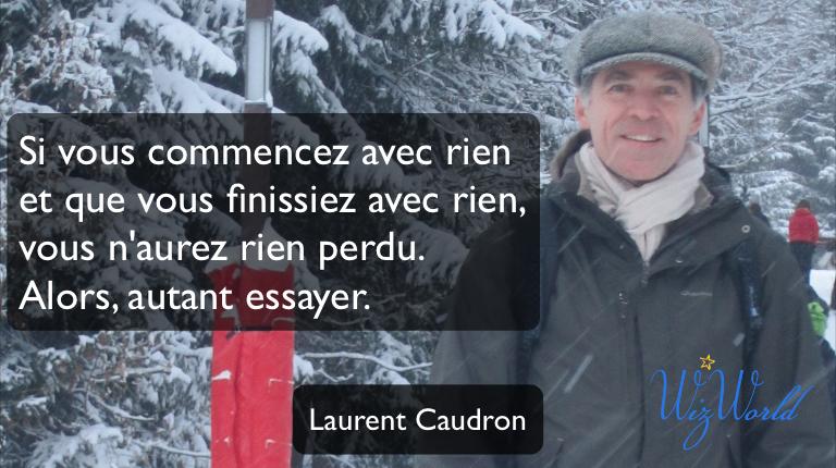 """""""Si vous commencez avec rien et que vous finissiez avec rien, vous n'aurez rien perdu. Alors autant essayer."""" Laurent Caudron"""