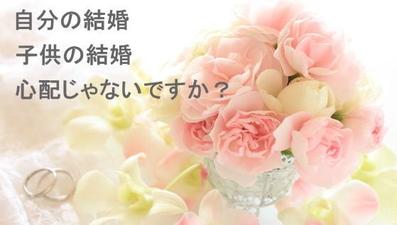 自分の結婚 子供の結婚 心配じゃないですか? 奈良の仲人があなたの婚活応援します!