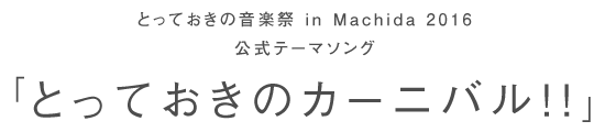 とっておきの音楽祭 in Machida 2016 公式テーマソング「とっておきのカーニバル!!」