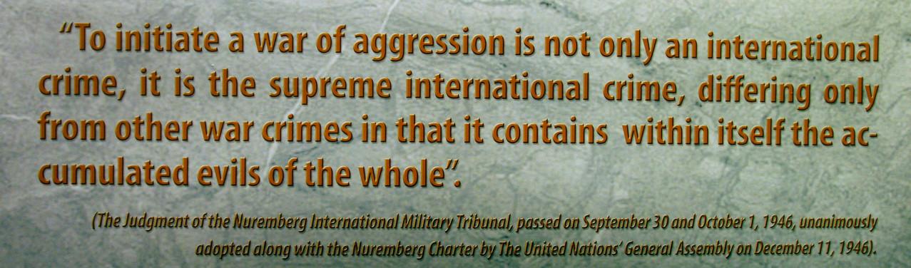 """""""Einen Angriffskrieg zu initiieren ist nicht nur ein internationales Verbrechen, sondern das größte internationale Verbrechen. Es unterscheidet sich nur von anderen Kriegsverbrechen darin, dass das gesamt Böse darin enthalten ist."""" - Nürnberger Tribunal"""