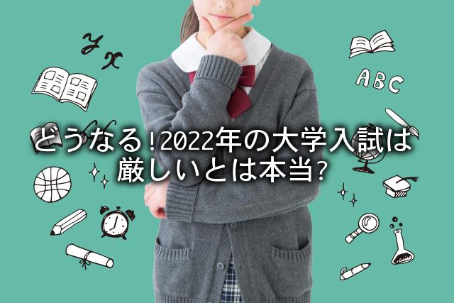 どうなる!2022年の大学入試は厳しいとは本当?