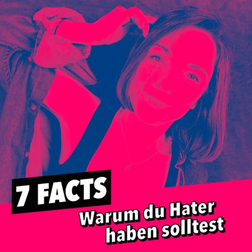 7 FACTS – WARUM DU HATER HABEN SOLLTEST