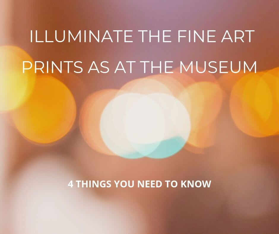Illuminate the fine art prints as at the museum