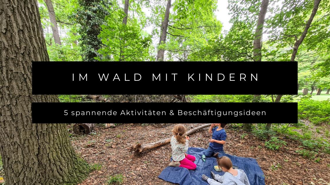 Im Wald mit Kindern - 5 spannende Aktivitäten & Beschäftigungsideen