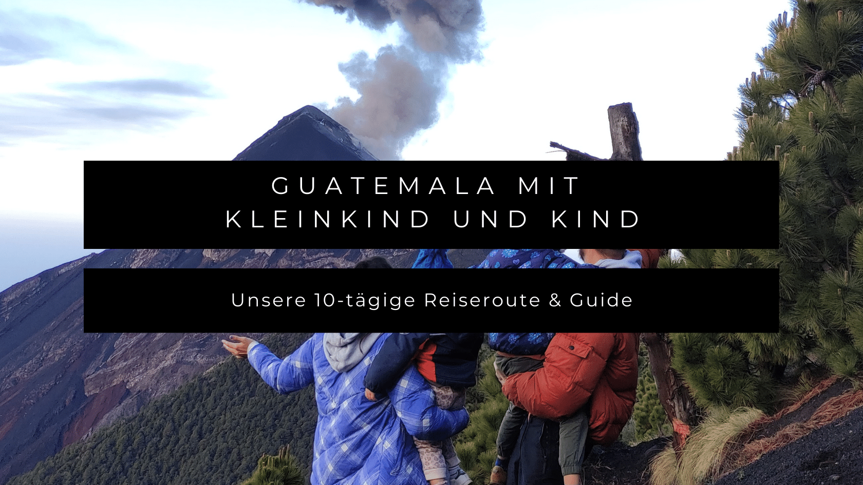 Guatemala mit Kleinkind und Kind: Reiseroute & Guide für 10 Tage